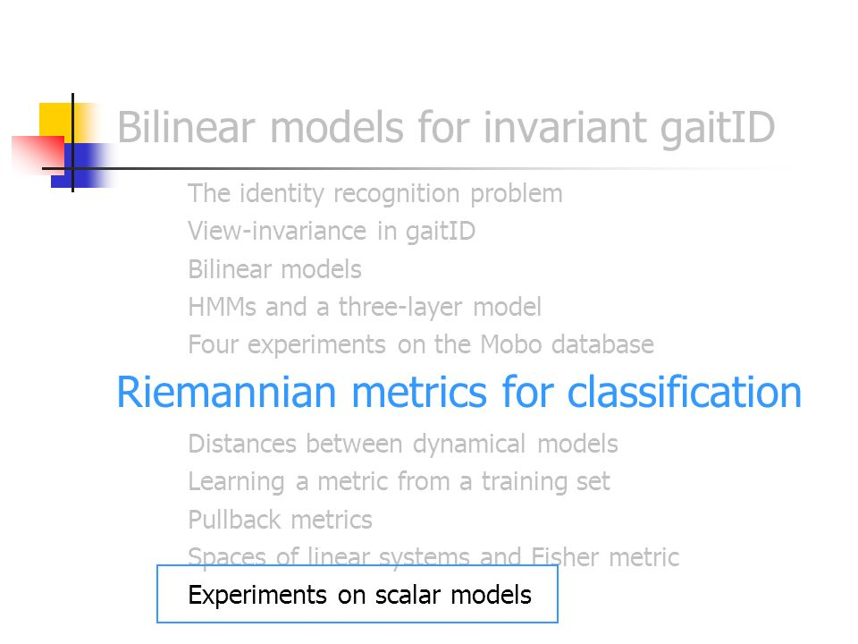 Bilinear models for invariant gaitID The identity recognition problem View-invariance in gaitID Bilinear models HMMs and a three-layer model Four experiments on the Mobo database Riemannian metrics for classification Distances between dynamical models Learning a metric from a training set Pullback metrics Spaces of linear systems and Fisher metric Experiments on scalar models