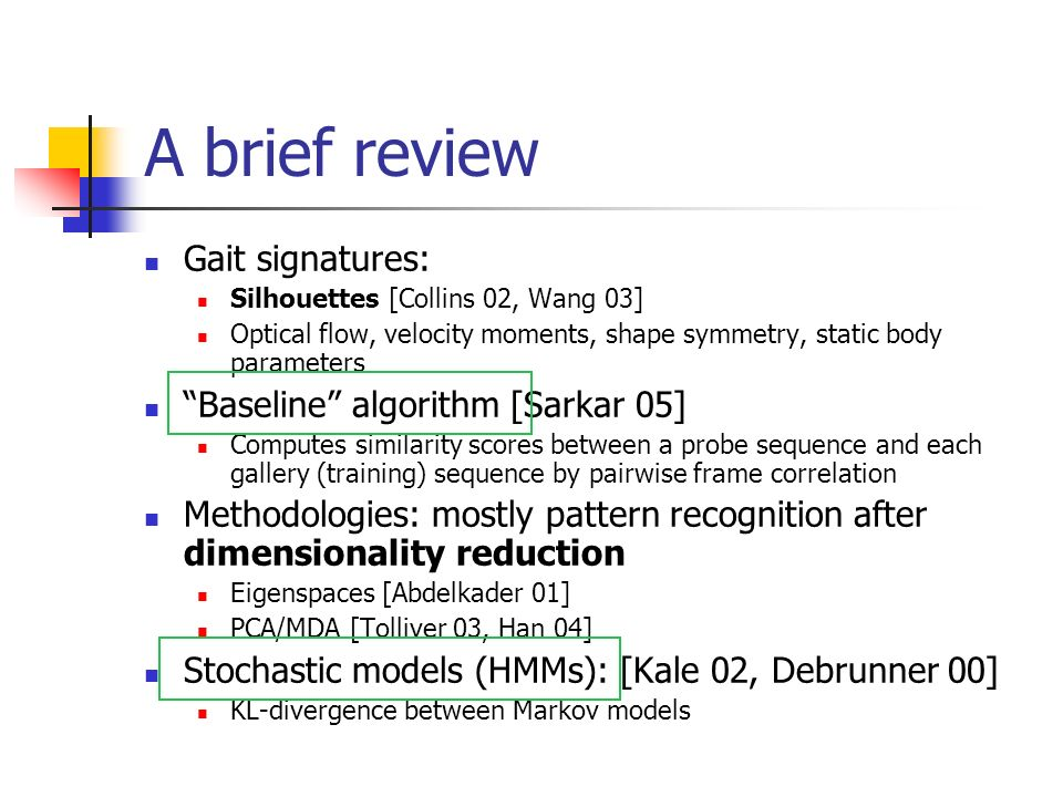 A brief review Gait signatures: Silhouettes [Collins 02, Wang 03] Optical flow, velocity moments, shape symmetry, static body parameters Baseline algorithm [Sarkar 05] Computes similarity scores between a probe sequence and each gallery (training) sequence by pairwise frame correlation Methodologies: mostly pattern recognition after dimensionality reduction Eigenspaces [Abdelkader 01] PCA/MDA [Tolliver 03, Han 04] Stochastic models (HMMs): [Kale 02, Debrunner 00] KL-divergence between Markov models