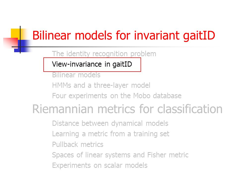 Bilinear models for invariant gaitID The identity recognition problem View-invariance in gaitID Bilinear models HMMs and a three-layer model Four experiments on the Mobo database Riemannian metrics for classification Distance between dynamical models Learning a metric from a training set Pullback metrics Spaces of linear systems and Fisher metric Experiments on scalar models