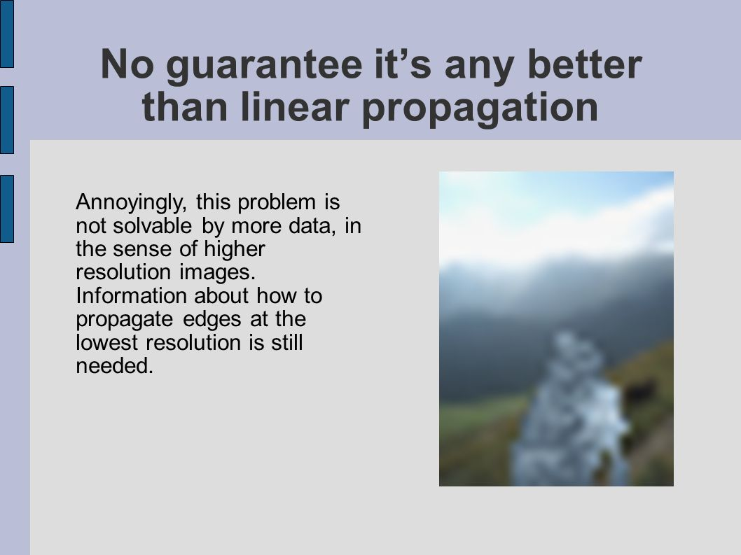 No guarantee its any better than linear propagation Annoyingly, this problem is not solvable by more data, in the sense of higher resolution images.