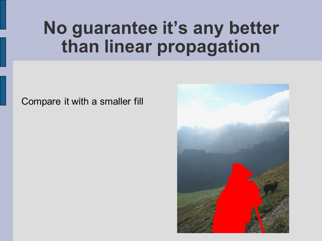No guarantee its any better than linear propagation Compare it with a smaller fill