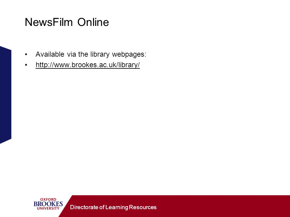 Directorate of Learning Resources NewsFilm Online Available via the library webpages: http://www.brookes.ac.uk/library/