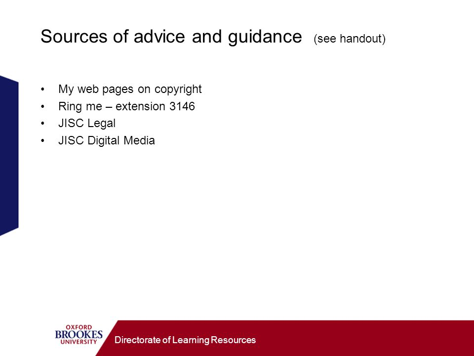 Directorate of Learning Resources Sources of advice and guidance (see handout) My web pages on copyright Ring me – extension 3146 JISC Legal JISC Digital Media