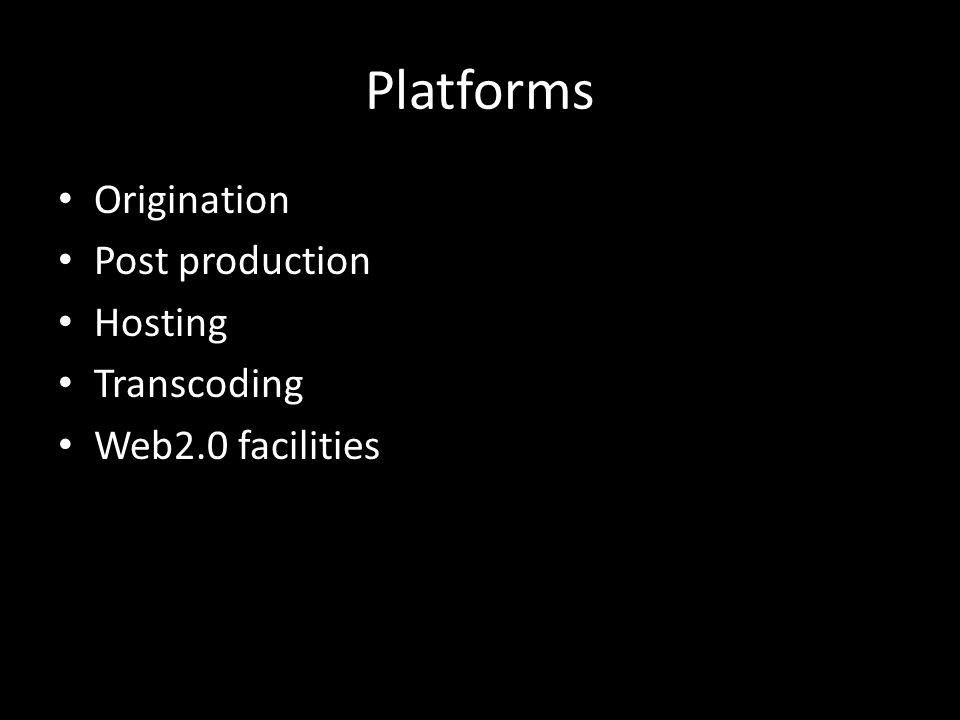 Platforms Origination Post production Hosting Transcoding Web2.0 facilities