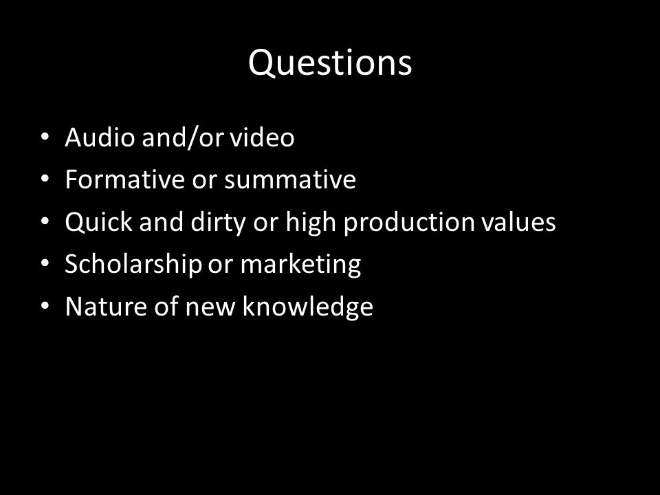 Questions Audio and/or video Formative or summative Quick and dirty or high production values Scholarship or marketing Nature of new knowledge