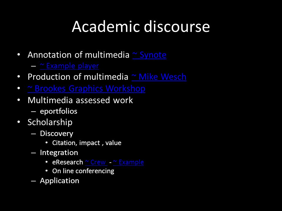 Academic discourse Annotation of multimedia ~ Synote~ Synote – ~ Example player ~ Example player Production of multimedia ~ Mike Wesch~ Mike Wesch ~ Brookes Graphics Workshop Multimedia assessed work – eportfolios Scholarship – Discovery Citation, impact, value – Integration eResearch ~ Crew - ~ Example~ Crew ~ Example On line conferencing – Application