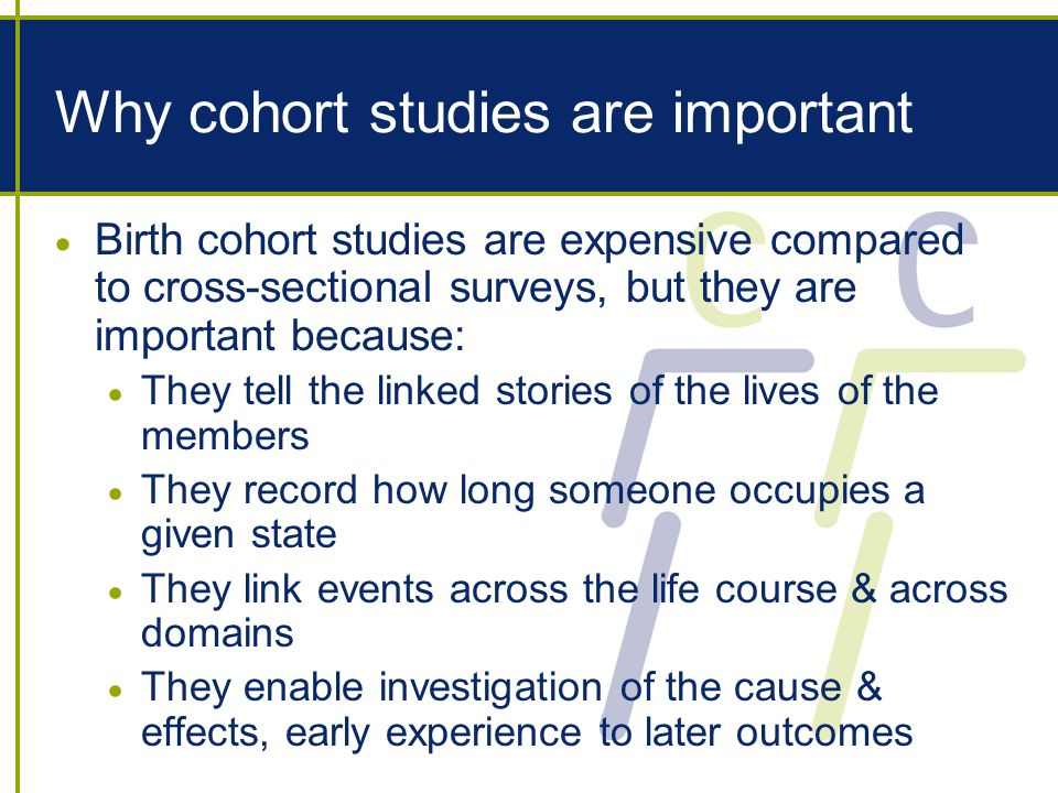 Why cohort studies are important Birth cohort studies are expensive compared to cross-sectional surveys, but they are important because: They tell the linked stories of the lives of the members They record how long someone occupies a given state They link events across the life course & across domains They enable investigation of the cause & effects, early experience to later outcomes