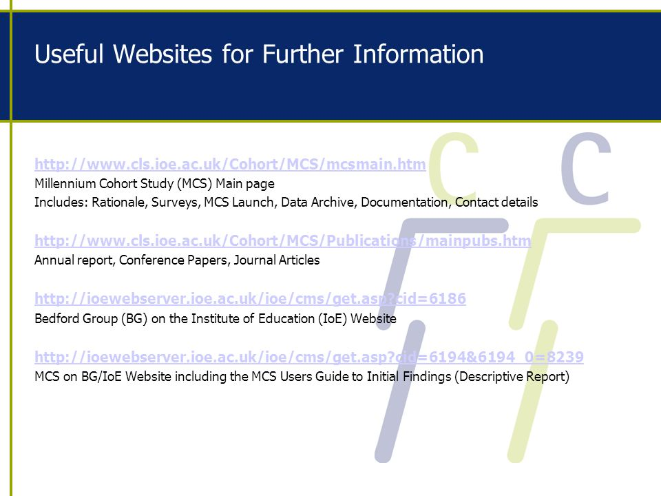 Useful Websites for Further Information http://www.cls.ioe.ac.uk/Cohort/MCS/mcsmain.htm Millennium Cohort Study (MCS) Main page Includes: Rationale, Surveys, MCS Launch, Data Archive, Documentation, Contact details http://www.cls.ioe.ac.uk/Cohort/MCS/Publications/mainpubs.htm Annual report, Conference Papers, Journal Articles http://ioewebserver.ioe.ac.uk/ioe/cms/get.asp cid=6186 Bedford Group (BG) on the Institute of Education (IoE) Website http://ioewebserver.ioe.ac.uk/ioe/cms/get.asp cid=6194&6194_0=8239 MCS on BG/IoE Website including the MCS Users Guide to Initial Findings (Descriptive Report)