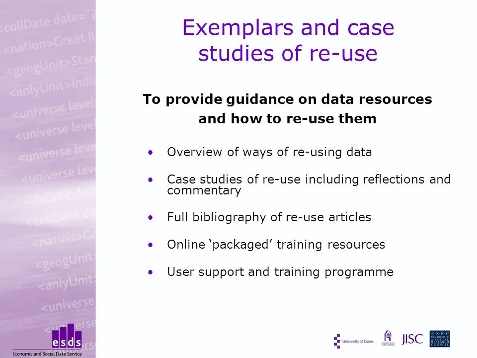 Exemplars and case studies of re-use To provide guidance on data resources and how to re-use them Overview of ways of re-using data Case studies of re-use including reflections and commentary Full bibliography of re-use articles Online packaged training resources User support and training programme