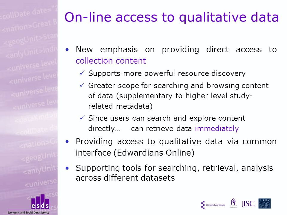 On-line access to qualitative data New emphasis on providing direct access to collection content Supports more powerful resource discovery Greater scope for searching and browsing content of data (supplementary to higher level study- related metadata) Since users can search and explore content directly… can retrieve data immediately Providing access to qualitative data via common interface (Edwardians Online) Supporting tools for searching, retrieval, analysis across different datasets