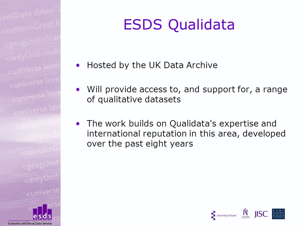ESDS Qualidata Hosted by the UK Data Archive Will provide access to, and support for, a range of qualitative datasets The work builds on Qualidata s expertise and international reputation in this area, developed over the past eight years