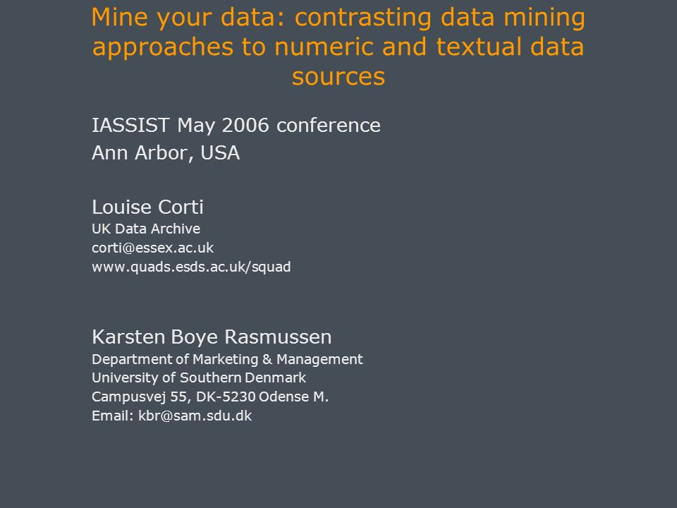 Mine your data: contrasting data mining approaches to numeric and textual data sources IASSIST May 2006 conference Ann Arbor, USA Louise Corti UK Data Archive corti@essex.ac.uk www.quads.esds.ac.uk/squad Karsten Boye Rasmussen Department of Marketing & Management University of Southern Denmark Campusvej 55, DK-5230 Odense M.