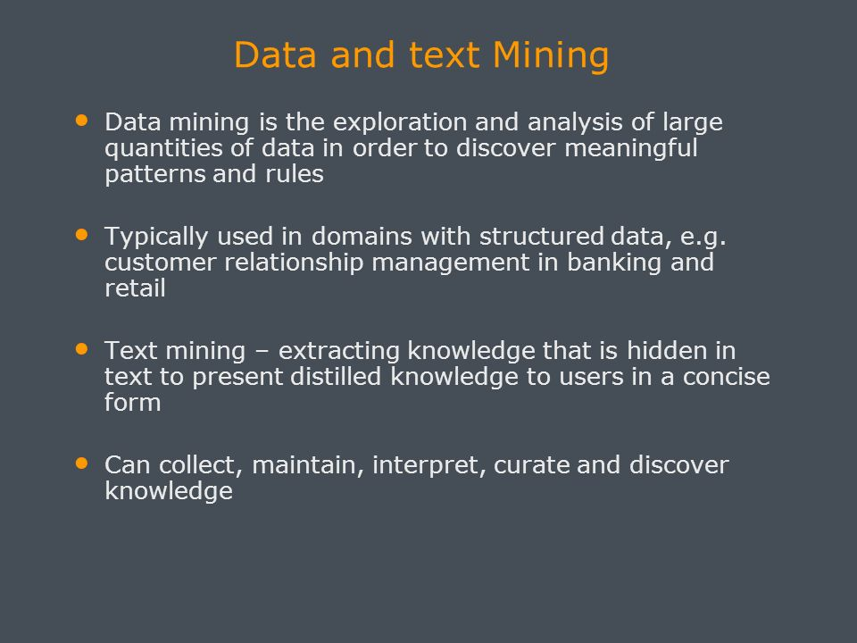 Data and text Mining Data mining is the exploration and analysis of large quantities of data in order to discover meaningful patterns and rules Typically used in domains with structured data, e.g.