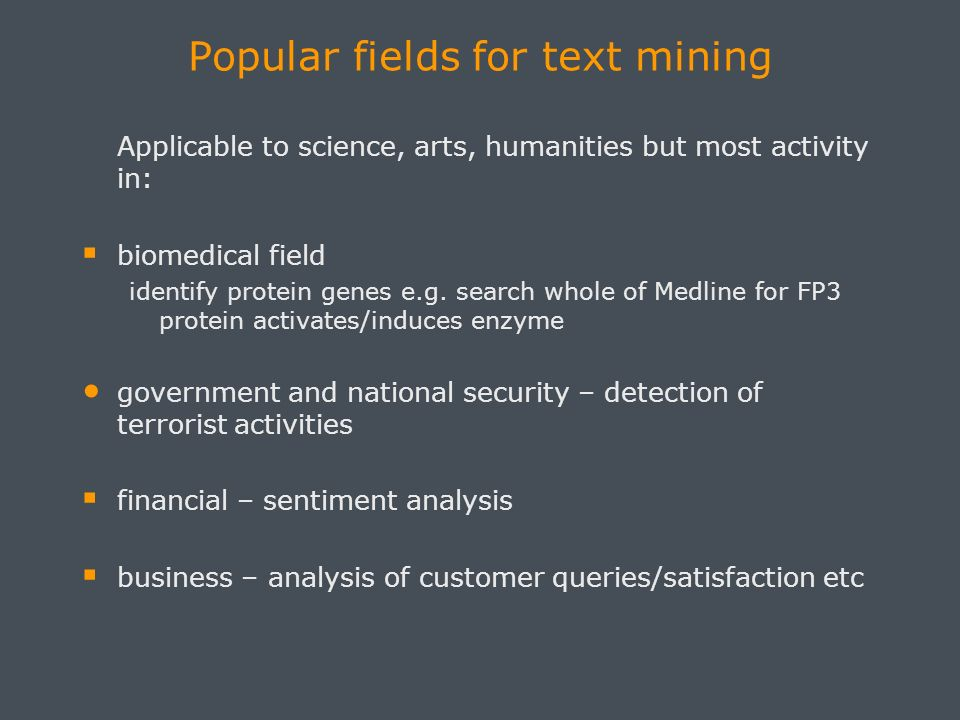 Popular fields for text mining Applicable to science, arts, humanities but most activity in: biomedical field identify protein genes e.g.