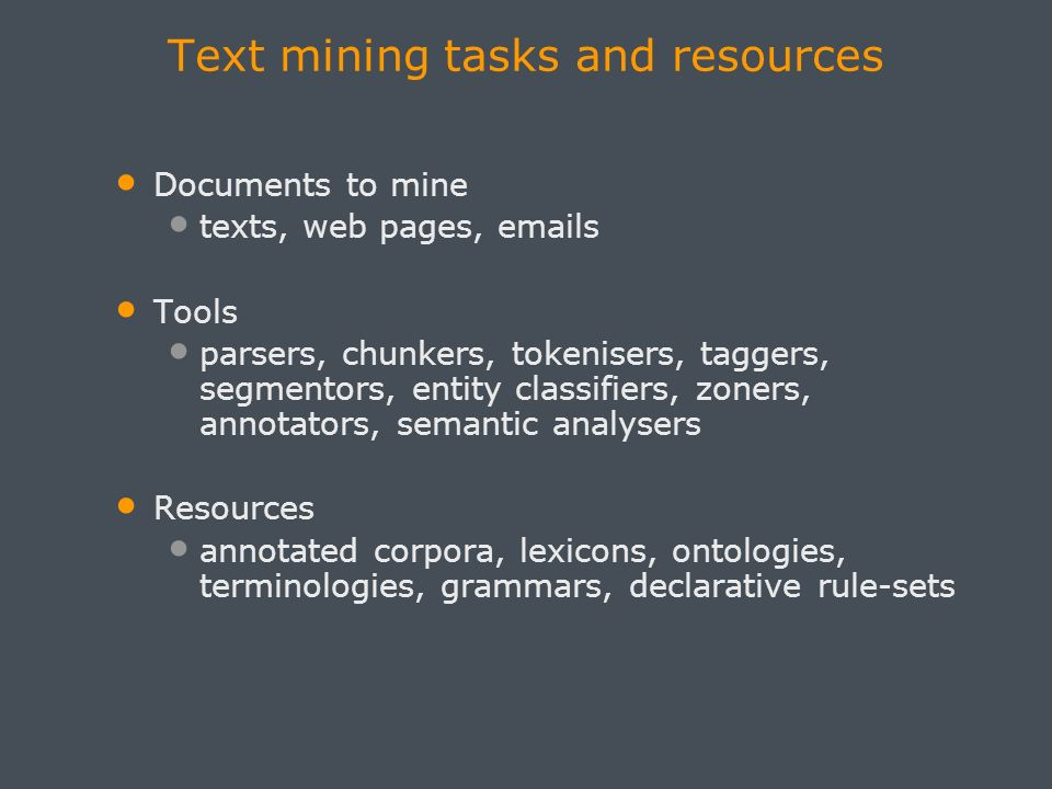Text mining tasks and resources Documents to mine texts, web pages, emails Tools parsers, chunkers, tokenisers, taggers, segmentors, entity classifiers, zoners, annotators, semantic analysers Resources annotated corpora, lexicons, ontologies, terminologies, grammars, declarative rule-sets