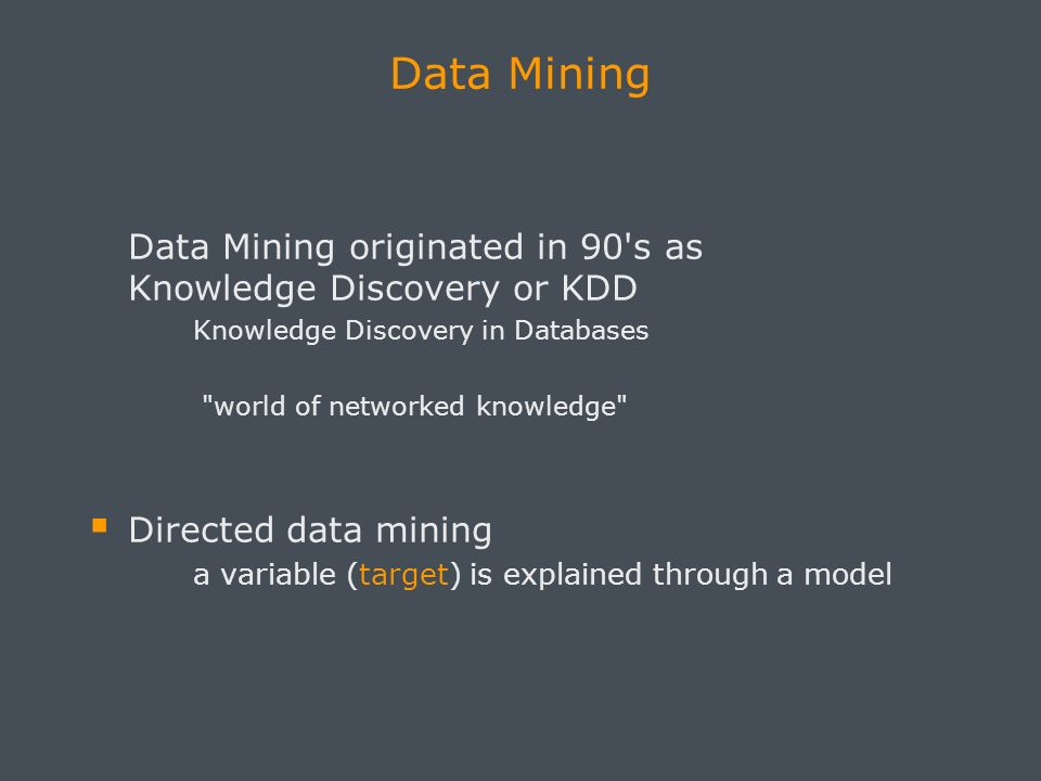 Data Mining Data Mining originated in 90 s as Knowledge Discovery or KDD Knowledge Discovery in Databases world of networked knowledge Directed data mining a variable (target) is explained through a model