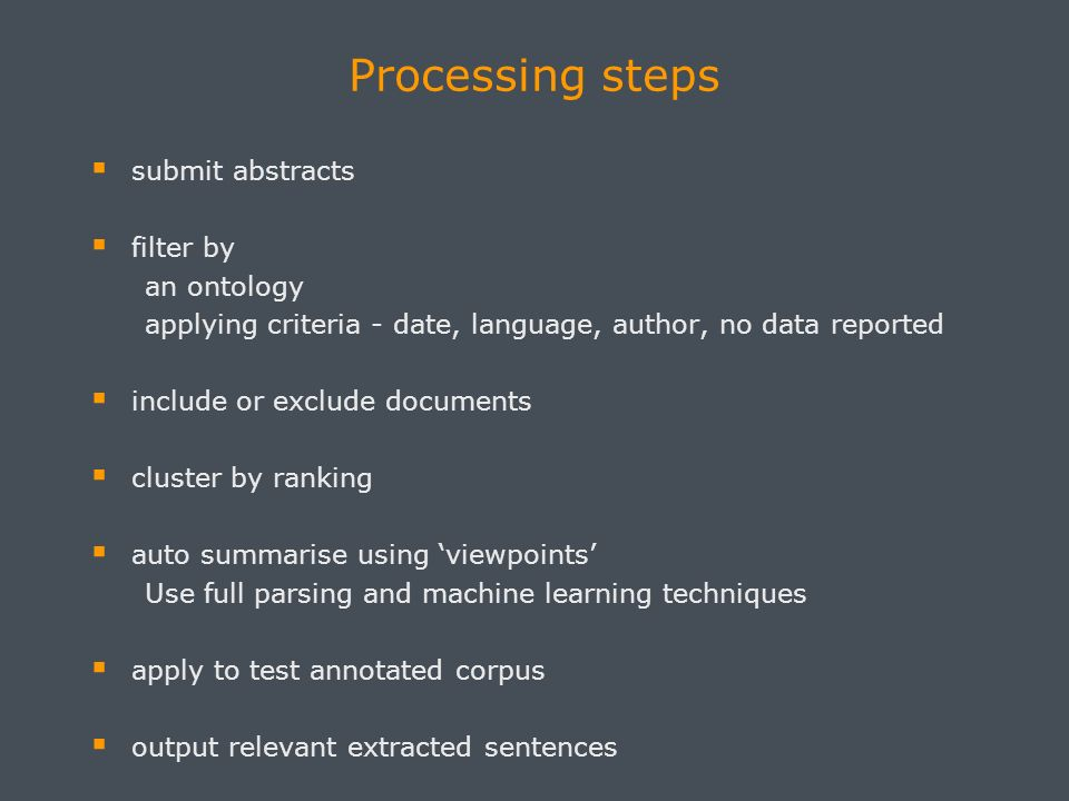Processing steps submit abstracts filter by an ontology applying criteria - date, language, author, no data reported include or exclude documents cluster by ranking auto summarise using viewpoints Use full parsing and machine learning techniques apply to test annotated corpus output relevant extracted sentences