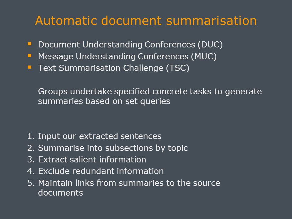 Automatic document summarisation Document Understanding Conferences (DUC) Message Understanding Conferences (MUC) Text Summarisation Challenge (TSC) Groups undertake specified concrete tasks to generate summaries based on set queries 1.