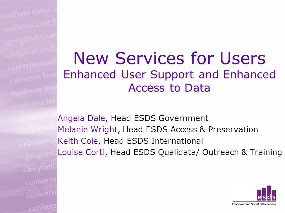 New Services for Users Enhanced User Support and Enhanced Access to Data Angela Dale, Head ESDS Government Melanie Wright, Head ESDS Access & Preservation Keith Cole, Head ESDS International Louise Corti, Head ESDS Qualidata/ Outreach & Training