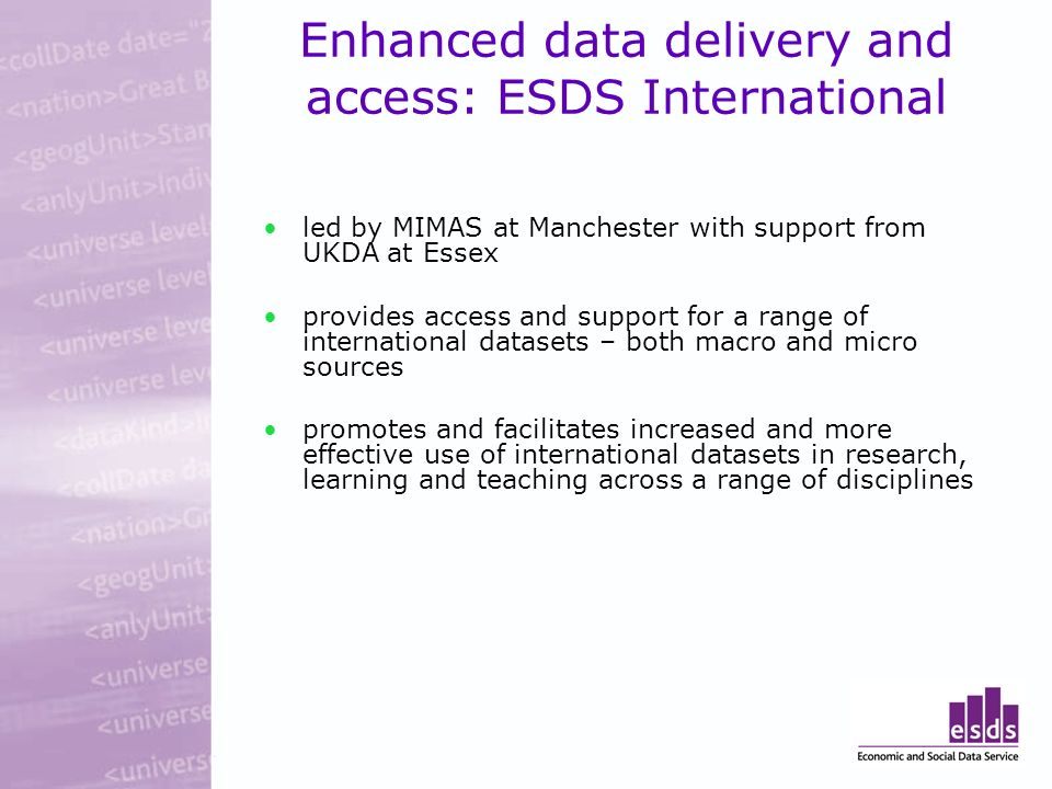 Enhanced data delivery and access: ESDS International led by MIMAS at Manchester with support from UKDA at Essex provides access and support for a range of international datasets – both macro and micro sources promotes and facilitates increased and more effective use of international datasets in research, learning and teaching across a range of disciplines