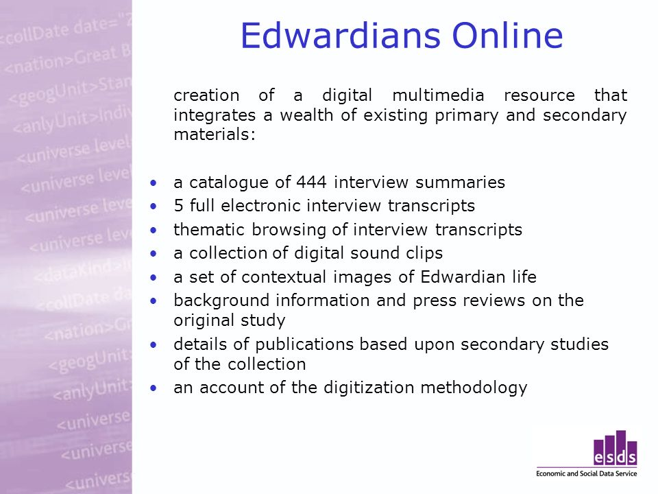 Edwardians Online creation of a digital multimedia resource that integrates a wealth of existing primary and secondary materials: a catalogue of 444 interview summaries 5 full electronic interview transcripts thematic browsing of interview transcripts a collection of digital sound clips a set of contextual images of Edwardian life background information and press reviews on the original study details of publications based upon secondary studies of the collection an account of the digitization methodology