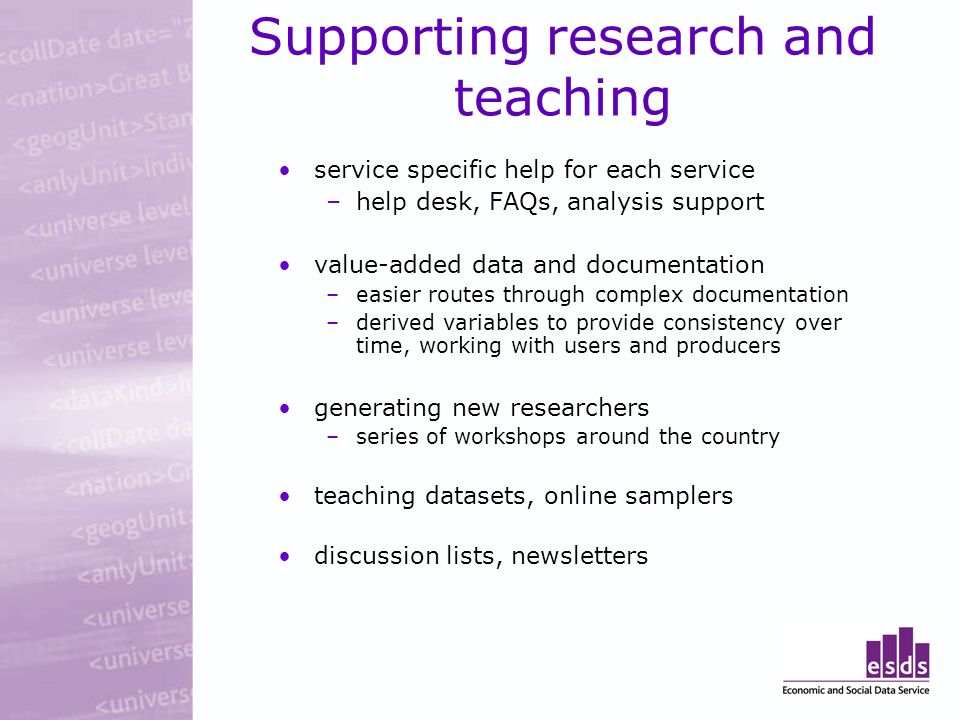 Supporting research and teaching service specific help for each service –help desk, FAQs, analysis support value-added data and documentation –easier routes through complex documentation –derived variables to provide consistency over time, working with users and producers generating new researchers –series of workshops around the country teaching datasets, online samplers discussion lists, newsletters