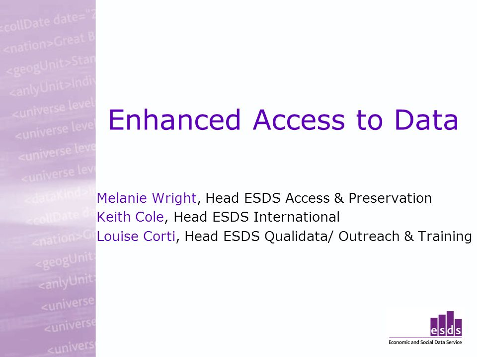 Enhanced Access to Data Melanie Wright, Head ESDS Access & Preservation Keith Cole, Head ESDS International Louise Corti, Head ESDS Qualidata/ Outreach & Training