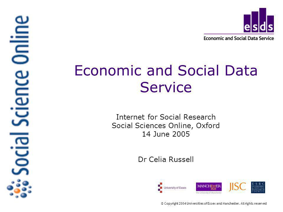 Economic and Social Data Service Internet for Social Research Social Sciences Online, Oxford 14 June 2005 Dr Celia Russell © Copyright 2004 Universities of Essex and Manchester.