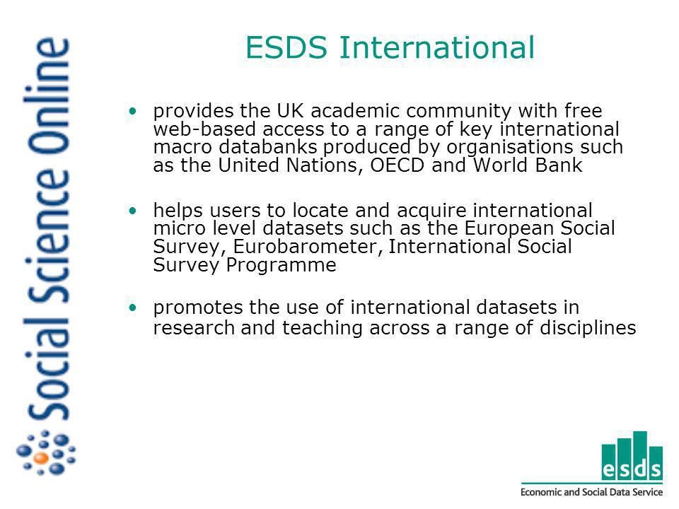 ESDS International provides the UK academic community with free web-based access to a range of key international macro databanks produced by organisations such as the United Nations, OECD and World Bank helps users to locate and acquire international micro level datasets such as the European Social Survey, Eurobarometer, International Social Survey Programme promotes the use of international datasets in research and teaching across a range of disciplines