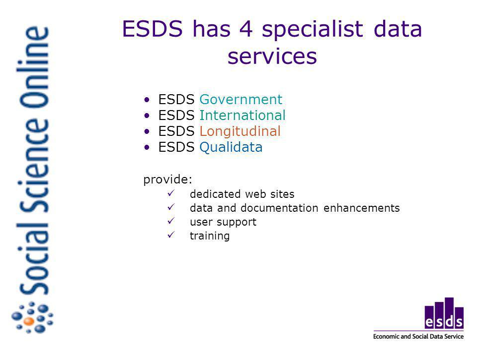 ESDS has 4 specialist data services ESDS Government ESDS International ESDS Longitudinal ESDS Qualidata provide: dedicated web sites data and documentation enhancements user support training