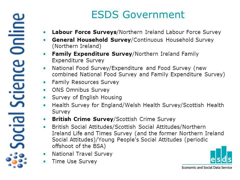 ESDS Government Labour Force Surveys/Northern Ireland Labour Force Survey General Household Survey/Continuous Household Survey (Northern Ireland) Family Expenditure Survey/Northern Ireland Family Expenditure Survey National Food Survey/Expenditure and Food Survey (new combined National Food Survey and Family Expenditure Survey) Family Resources Survey ONS Omnibus Survey Survey of English Housing Health Survey for England/Welsh Health Survey/Scottish Health Survey British Crime Survey/Scottish Crime Survey British Social Attitudes/Scottish Social Attitudes/Northern Ireland Life and Times Survey (and the former Northern Ireland Social Attitudes)/Young People s Social Attitudes (periodic offshoot of the BSA) National Travel Survey Time Use Survey