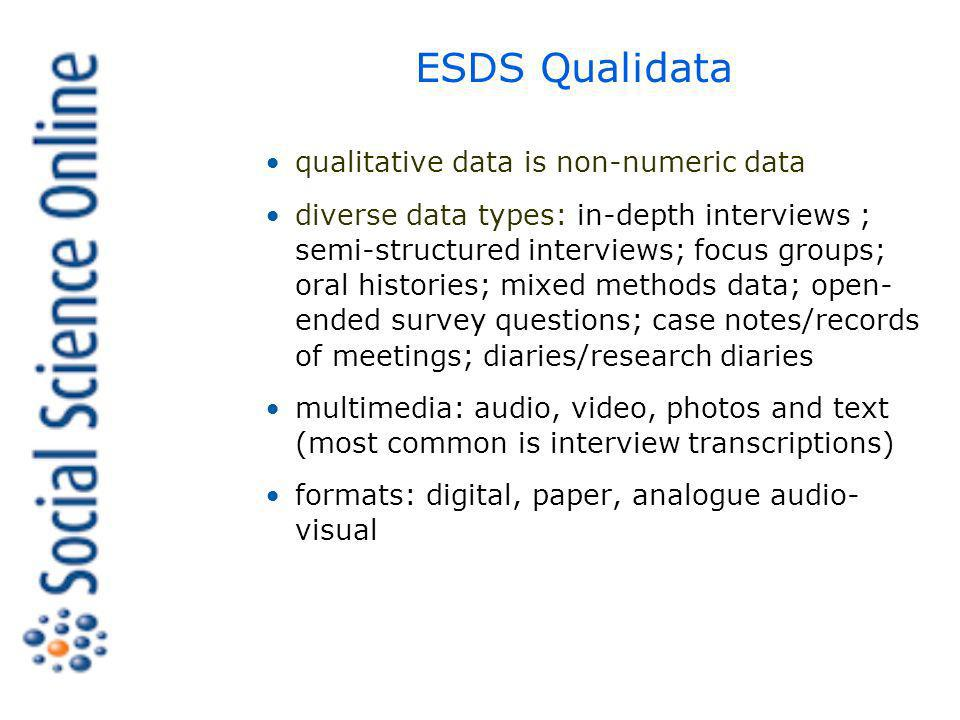 ESDS Qualidata qualitative data is non-numeric data diverse data types: in-depth interviews ; semi-structured interviews; focus groups; oral histories; mixed methods data; open- ended survey questions; case notes/records of meetings; diaries/research diaries multimedia: audio, video, photos and text (most common is interview transcriptions) formats: digital, paper, analogue audio- visual