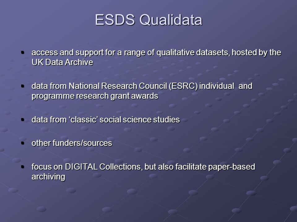 ESDS Qualidata access and support for a range of qualitative datasets, hosted by the UK Data Archive access and support for a range of qualitative datasets, hosted by the UK Data Archive data from National Research Council (ESRC) individual and programme research grant awards data from National Research Council (ESRC) individual and programme research grant awards data from classic social science studies data from classic social science studies other funders/sources other funders/sources focus on DIGITAL Collections, but also facilitate paper-based archiving focus on DIGITAL Collections, but also facilitate paper-based archiving