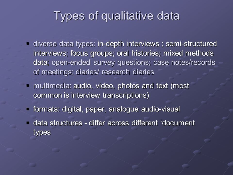 Types of qualitative data diverse data types: in-depth interviews ; semi-structured interviews; focus groups; oral histories; mixed methods data; open-ended survey questions; case notes/records of meetings; diaries/ research diaries diverse data types: in-depth interviews ; semi-structured interviews; focus groups; oral histories; mixed methods data; open-ended survey questions; case notes/records of meetings; diaries/ research diaries multimedia: audio, video, photos and text (most common is interview transcriptions) multimedia: audio, video, photos and text (most common is interview transcriptions) formats: digital, paper, analogue audio-visual formats: digital, paper, analogue audio-visual data structures - differ across different document types data structures - differ across different document types