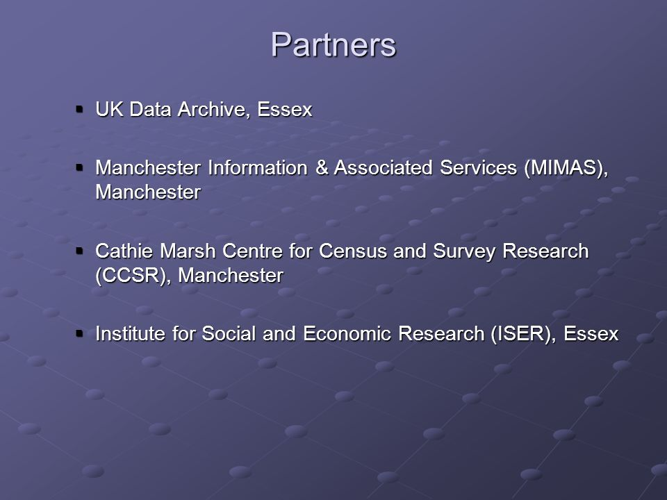 Partners UK Data Archive, Essex UK Data Archive, Essex Manchester Information & Associated Services (MIMAS), Manchester Manchester Information & Associated Services (MIMAS), Manchester Cathie Marsh Centre for Census and Survey Research (CCSR), Manchester Cathie Marsh Centre for Census and Survey Research (CCSR), Manchester Institute for Social and Economic Research (ISER), Essex Institute for Social and Economic Research (ISER), Essex