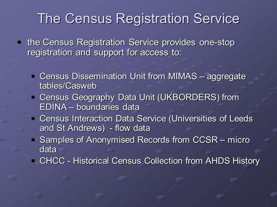 The Census Registration Service the Census Registration Service provides one-stop registration and support for access to: the Census Registration Service provides one-stop registration and support for access to: Census Dissemination Unit from MIMAS – aggregate tables/Casweb Census Dissemination Unit from MIMAS – aggregate tables/Casweb Census Geography Data Unit (UKBORDERS) from EDINA – boundaries data Census Geography Data Unit (UKBORDERS) from EDINA – boundaries data Census Interaction Data Service (Universities of Leeds and St Andrews) - flow data Census Interaction Data Service (Universities of Leeds and St Andrews) - flow data Samples of Anonymised Records from CCSR – micro data Samples of Anonymised Records from CCSR – micro data CHCC - Historical Census Collection from AHDS History CHCC - Historical Census Collection from AHDS History