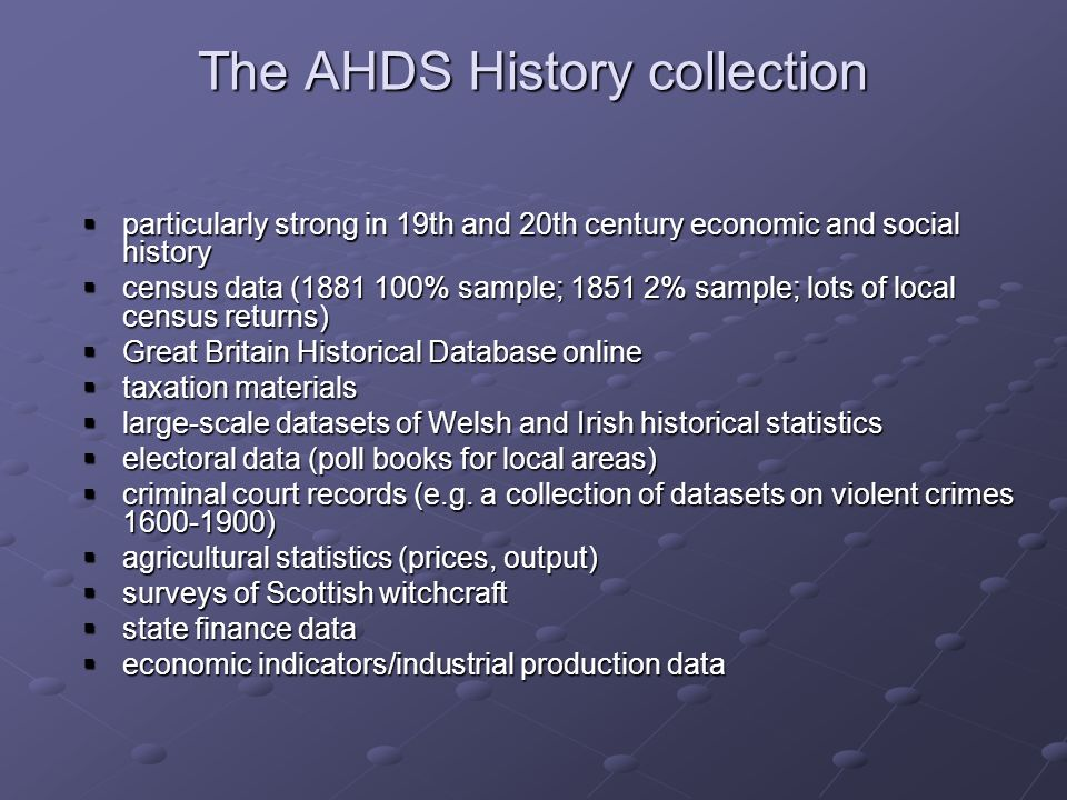 The AHDS History collection particularly strong in 19th and 20th century economic and social history particularly strong in 19th and 20th century economic and social history census data (1881 100% sample; 1851 2% sample; lots of local census returns) census data (1881 100% sample; 1851 2% sample; lots of local census returns) Great Britain Historical Database online Great Britain Historical Database online taxation materials taxation materials large-scale datasets of Welsh and Irish historical statistics large-scale datasets of Welsh and Irish historical statistics electoral data (poll books for local areas) electoral data (poll books for local areas) criminal court records (e.g.