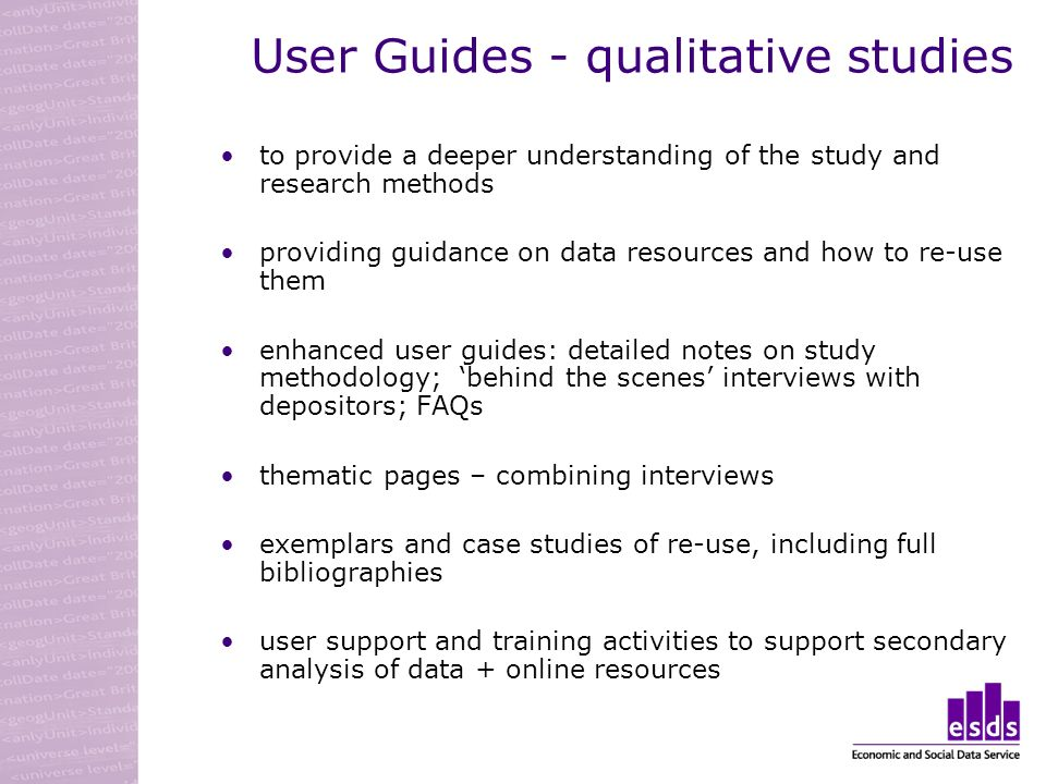 User Guides - qualitative studies to provide a deeper understanding of the study and research methods providing guidance on data resources and how to re-use them enhanced user guides: detailed notes on study methodology; behind the scenes interviews with depositors; FAQs thematic pages – combining interviews exemplars and case studies of re-use, including full bibliographies user support and training activities to support secondary analysis of data + online resources