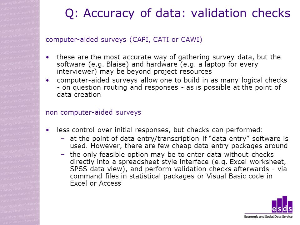 Q: Accuracy of data: validation checks computer-aided surveys (CAPI, CATI or CAWI) these are the most accurate way of gathering survey data, but the software (e.g.