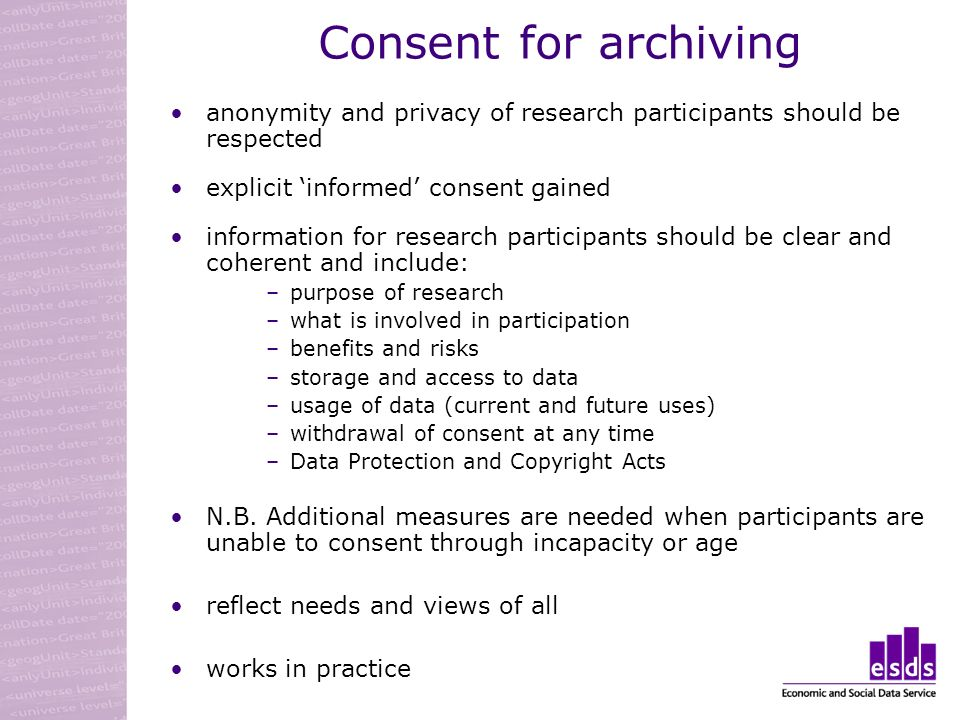 Consent for archiving anonymity and privacy of research participants should be respected explicit informed consent gained information for research participants should be clear and coherent and include: –purpose of research –what is involved in participation –benefits and risks –storage and access to data –usage of data (current and future uses) –withdrawal of consent at any time –Data Protection and Copyright Acts N.B.