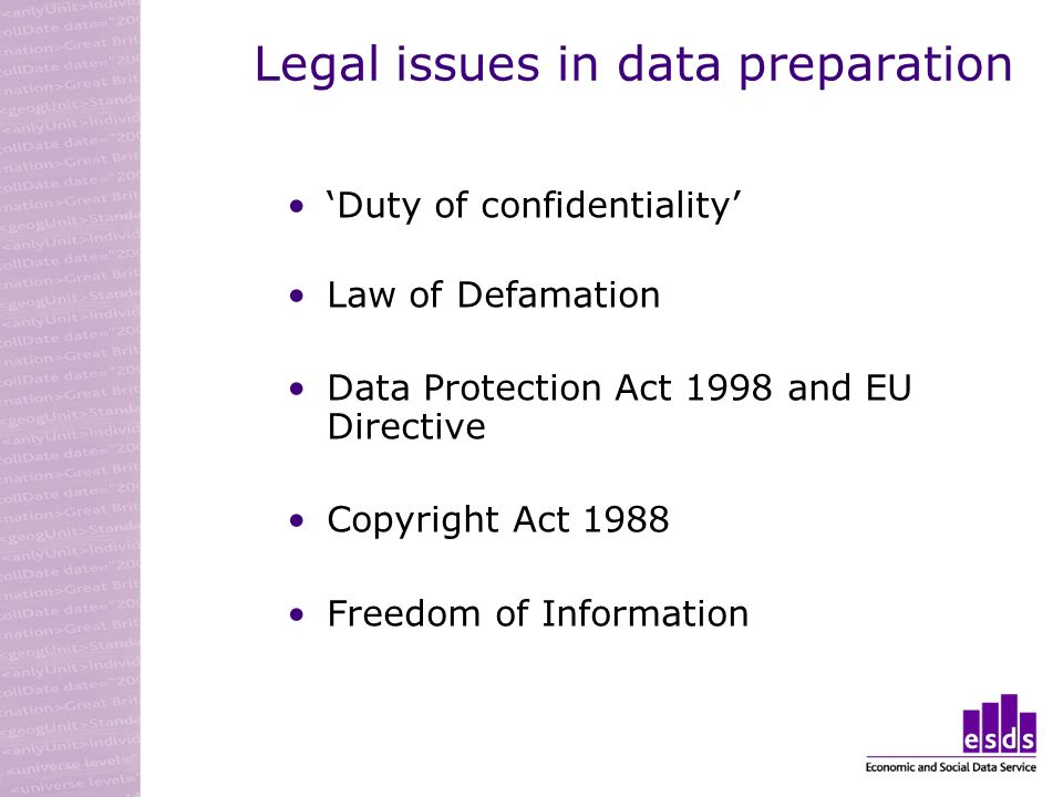 Legal issues in data preparation Duty of confidentiality Law of Defamation Data Protection Act 1998 and EU Directive Copyright Act 1988 Freedom of Information