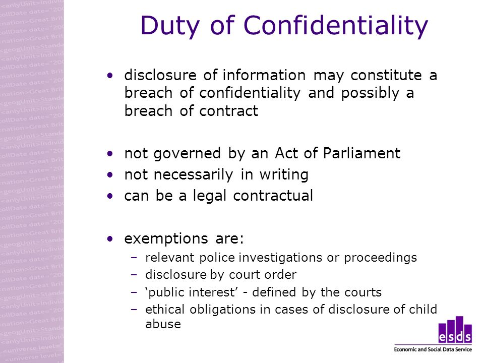 Duty of Confidentiality disclosure of information may constitute a breach of confidentiality and possibly a breach of contract not governed by an Act of Parliament not necessarily in writing can be a legal contractual exemptions are: –relevant police investigations or proceedings –disclosure by court order –public interest - defined by the courts –ethical obligations in cases of disclosure of child abuse