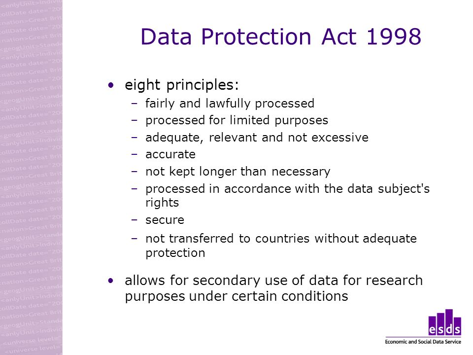 Data Protection Act 1998 eight principles: –fairly and lawfully processed –processed for limited purposes –adequate, relevant and not excessive –accurate –not kept longer than necessary –processed in accordance with the data subject s rights –secure –not transferred to countries without adequate protection allows for secondary use of data for research purposes under certain conditions