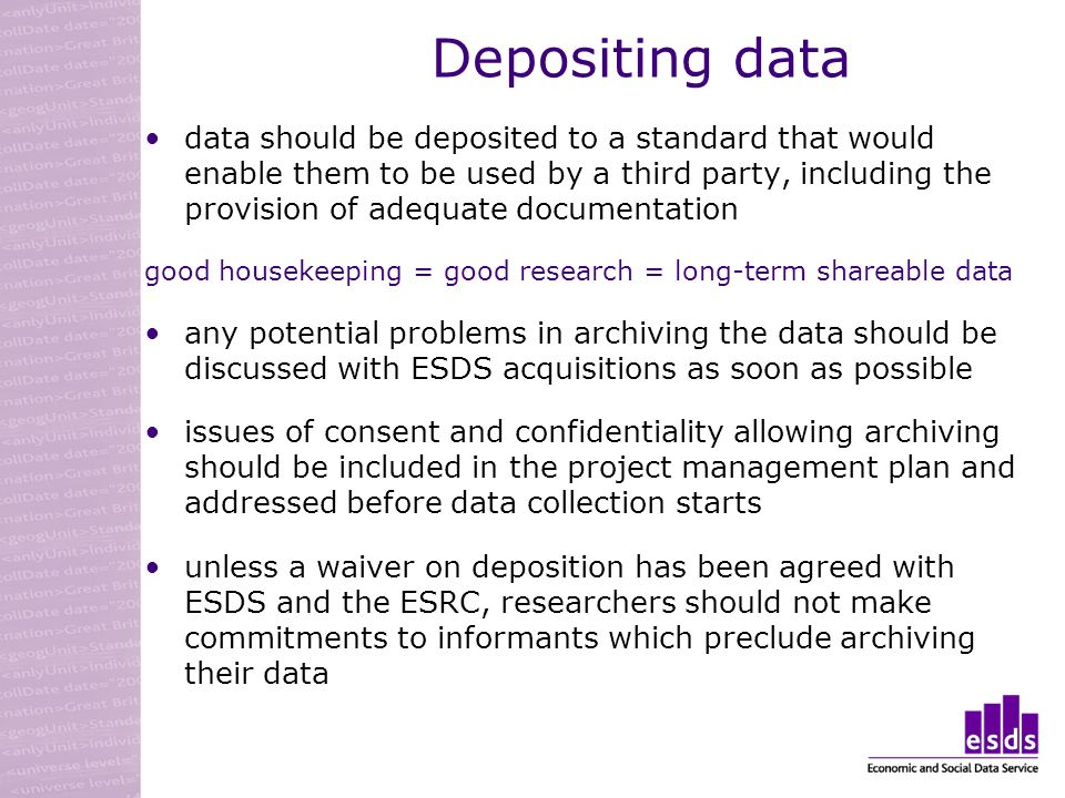 Depositing data data should be deposited to a standard that would enable them to be used by a third party, including the provision of adequate documentation good housekeeping = good research = long-term shareable data any potential problems in archiving the data should be discussed with ESDS acquisitions as soon as possible issues of consent and confidentiality allowing archiving should be included in the project management plan and addressed before data collection starts unless a waiver on deposition has been agreed with ESDS and the ESRC, researchers should not make commitments to informants which preclude archiving their data