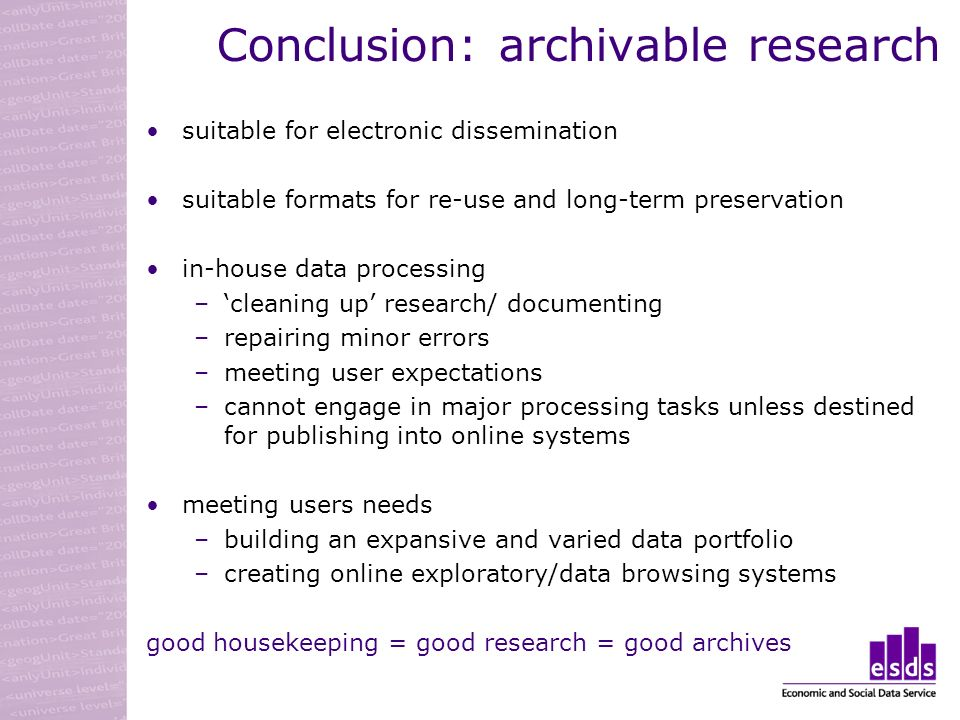 Conclusion: archivable research suitable for electronic dissemination suitable formats for re-use and long-term preservation in-house data processing –cleaning up research/ documenting –repairing minor errors –meeting user expectations –cannot engage in major processing tasks unless destined for publishing into online systems meeting users needs –building an expansive and varied data portfolio –creating online exploratory/data browsing systems good housekeeping = good research = good archives