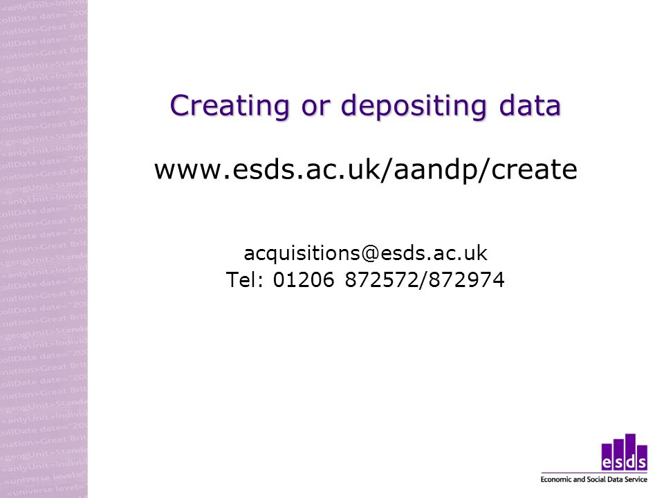 Creating or depositing data www.esds.ac.uk/aandp/create acquisitions@esds.ac.uk Tel: 01206 872572/872974