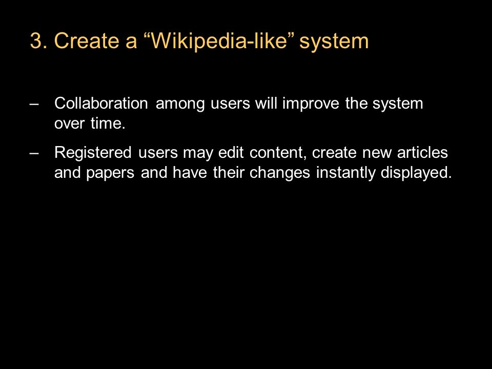3. Create a Wikipedia-like system –Collaboration among users will improve the system over time.