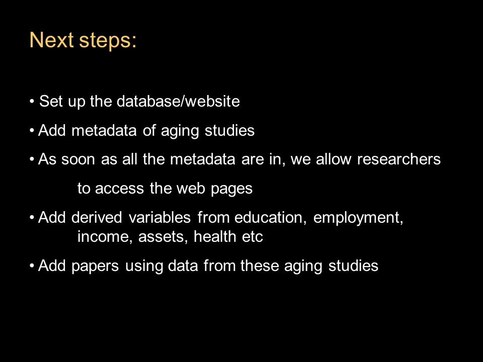 Next steps: Set up the database/website Add metadata of aging studies As soon as all the metadata are in, we allow researchers to access the web pages Add derived variables from education, employment, income, assets, health etc Add papers using data from these aging studies