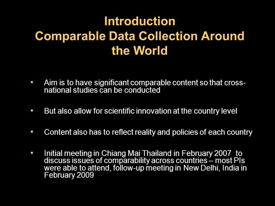 Introduction Comparable Data Collection Around the World Aim is to have significant comparable content so that cross- national studies can be conducted But also allow for scientific innovation at the country level Content also has to reflect reality and policies of each country Initial meeting in Chiang Mai Thailand in February 2007 to discuss issues of comparability across countries – most PIs were able to attend, follow-up meeting in New Delhi, India in February 2009