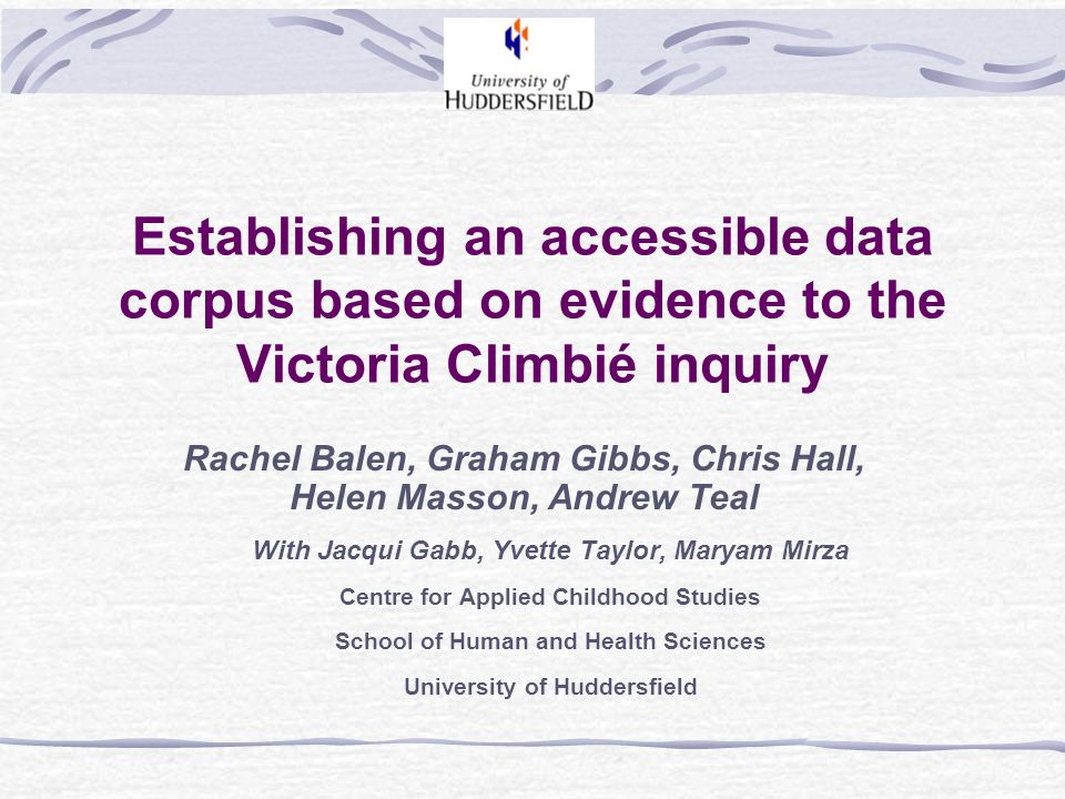 Establishing an accessible data corpus based on evidence to the Victoria Climbié inquiry Rachel Balen, Graham Gibbs, Chris Hall, Helen Masson, Andrew Teal With Jacqui Gabb, Yvette Taylor, Maryam Mirza Centre for Applied Childhood Studies School of Human and Health Sciences University of Huddersfield